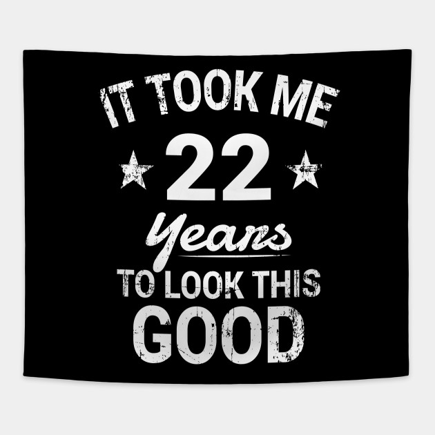 It Took Me 22 Years To Look This Good Birthday T Shirt