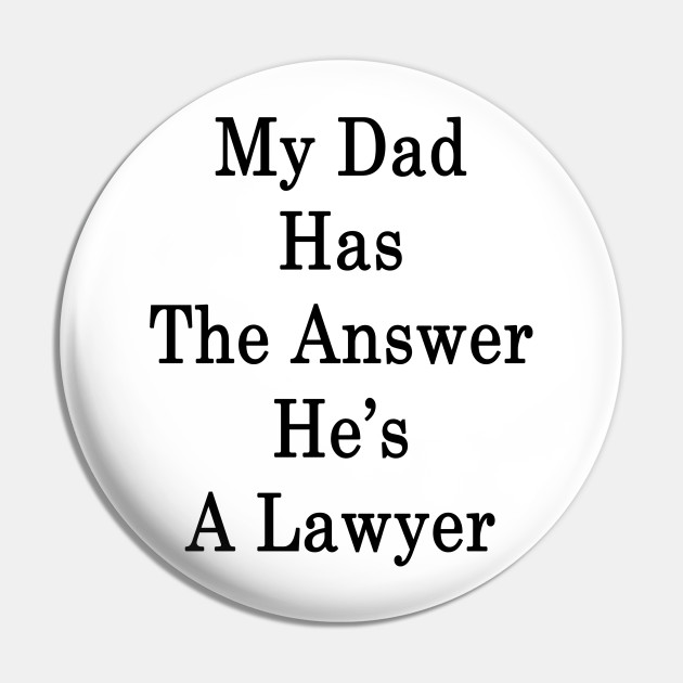 My Dad Has The Answer He's A Lawyer