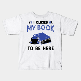 83dcad9d I Closed My Book To Be Here Kids T-Shirt