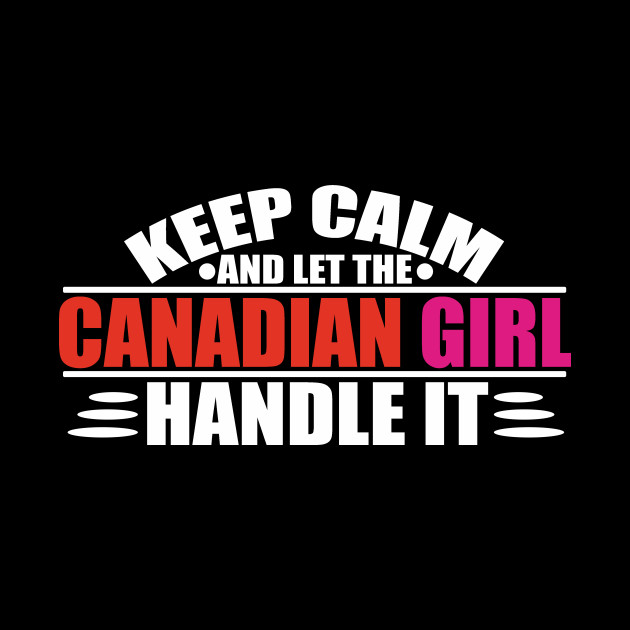 Keep Calm Let The Canadian Girl Handle It