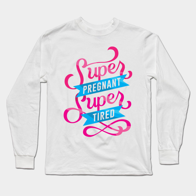 7a7e74137046a Super Pregnant Super Tired - Pregnant Tired - Long Sleeve T-Shirt ...