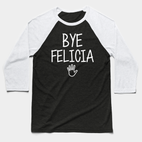 e5211a4b Bye felicia sarcasm hate hates quote in hand speech funny friday bad meme  ugly byefelicia shirt sarcastic tshirt clothing artist humor Baseball T- Shirt