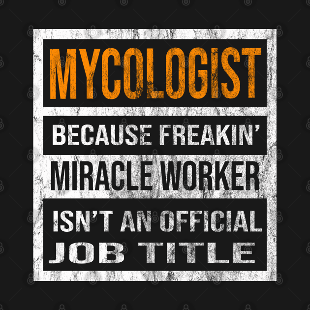 Mycologist Because Freakin Miracle Worker Is Not An Official Job Title