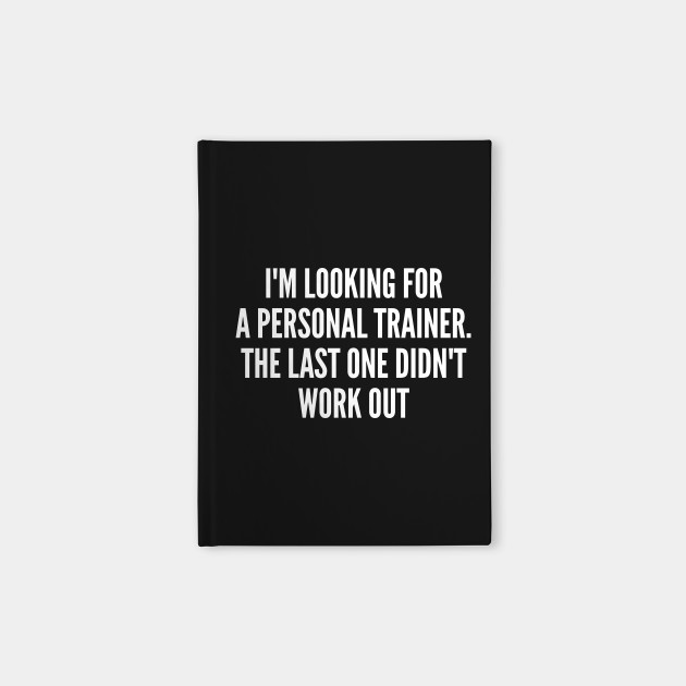 89e9b596 Funny - I'm Looking For A Personal Trainer - Funny Joke Statement Humor  Slogan Quotes Saying Notebook