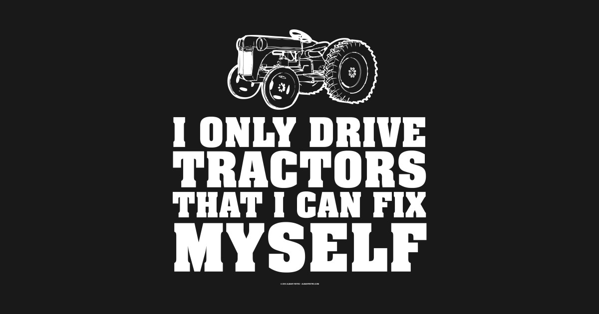 I Only Drive Tractors That I Can Fix Myself Tractor T