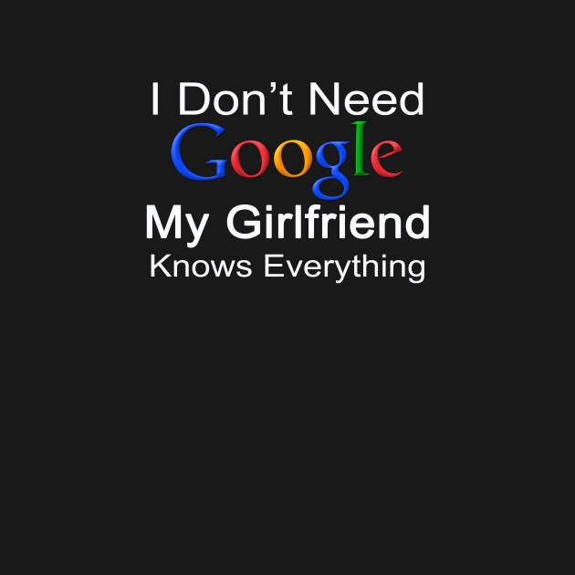 I Dont Need Google My Girlfriend Knows Everything I Dont Need