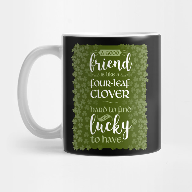A Friend Is Like a Four-Leaf Clover Hard To Find and Lucky To Have Mug