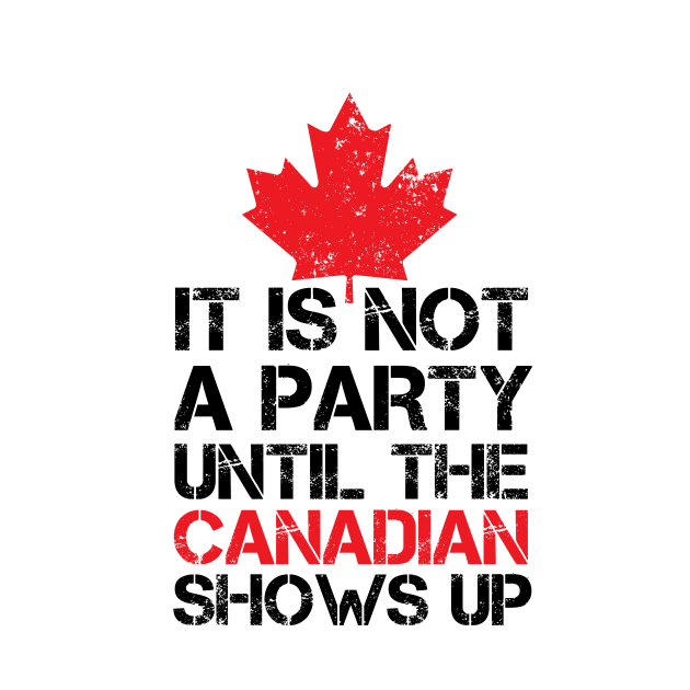 It Is Not A Party Until The Canadian Shows Up