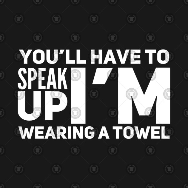you ll have to speak up i m wearing a towel