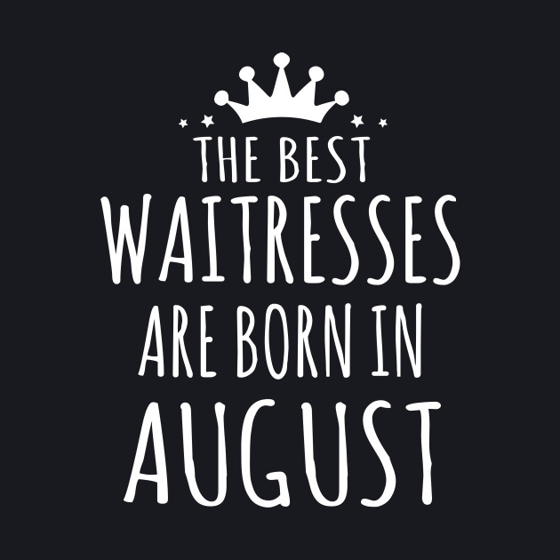 THE BEST WAITRESSES ARE BORN IN AUGUST