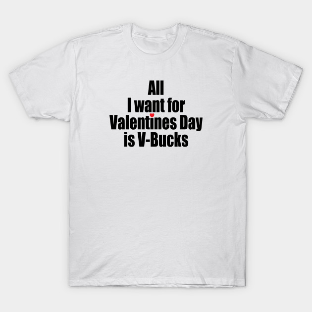 1359b4be All I want for Valentines Day is V-Bucks! - Fortnite - T-Shirt ...