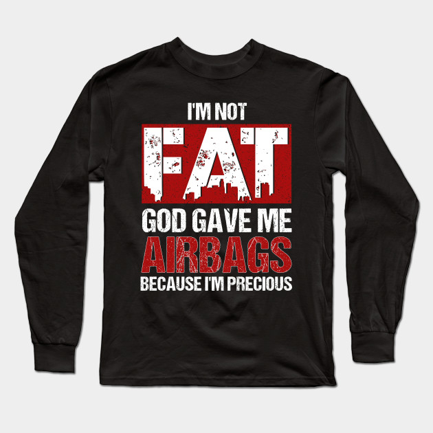 871004adfea I m Not Fat God Gave Me Airbags Because I m Precious Long Sleeve T-Shirt