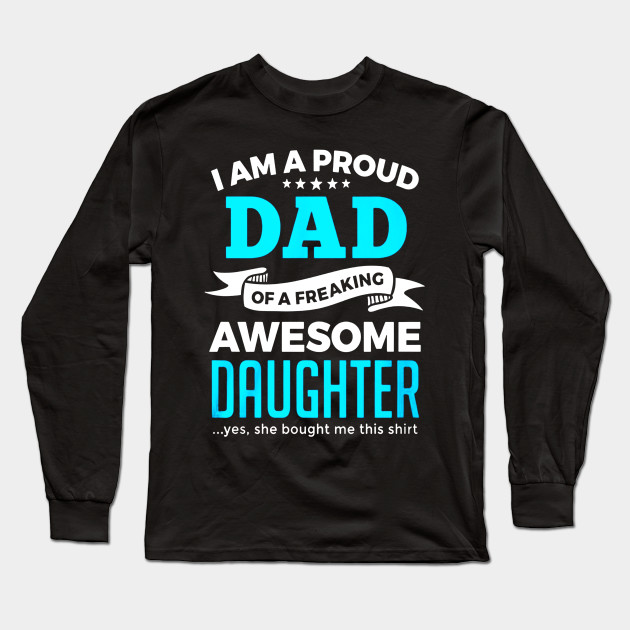 743cacfc I'm A Proud Dad Of A Freaking Awesome Daughter T Shirt Gifts Long Sleeve T- Shirt