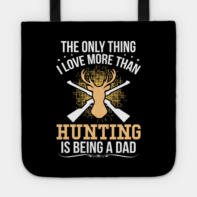 The Only Thing I Love More Than Hunting Is Being A Dad