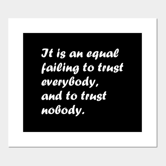 It is an equal failing to trust everybody, and to trust nobody.