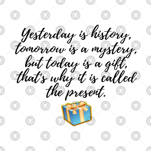 Today Is A Gift Thats Why It Is Called The Present Quote
