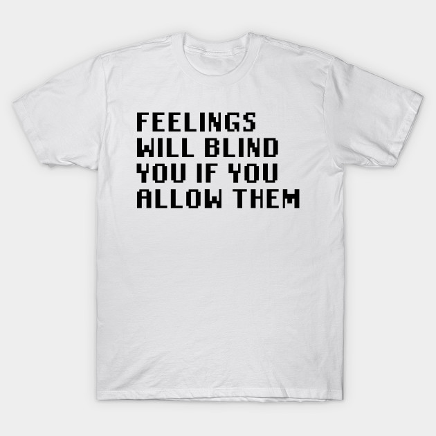 7e8d4c6c2 Feelings Will Blind You If You Allow Them T-Shirt. Famous Quotes Funny ...