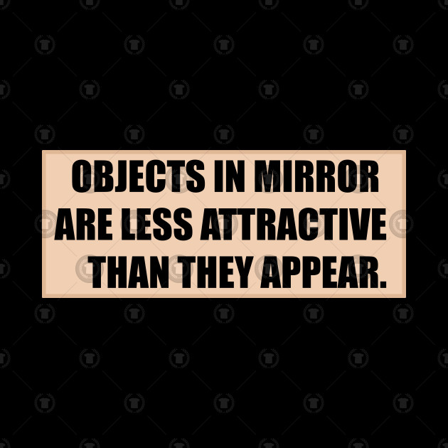 Objects in mirror are less attractive than they appear