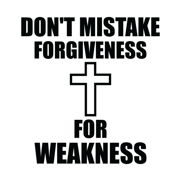 Don't Mistake Forgiveness For Weakness