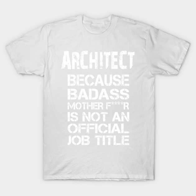 Architect Because Badass Mother F****r Is Not An Official Job Title – T & Accessories T-Shirt-TJ