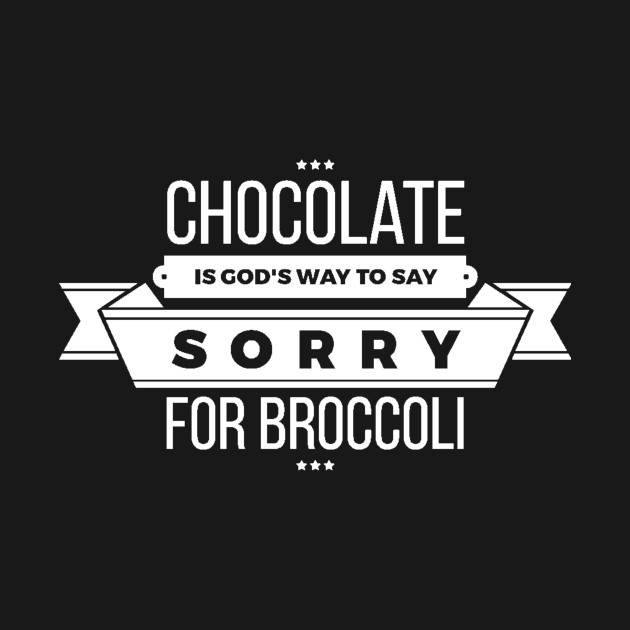 Chocolate is God's Way to say Sorry for Broccoli