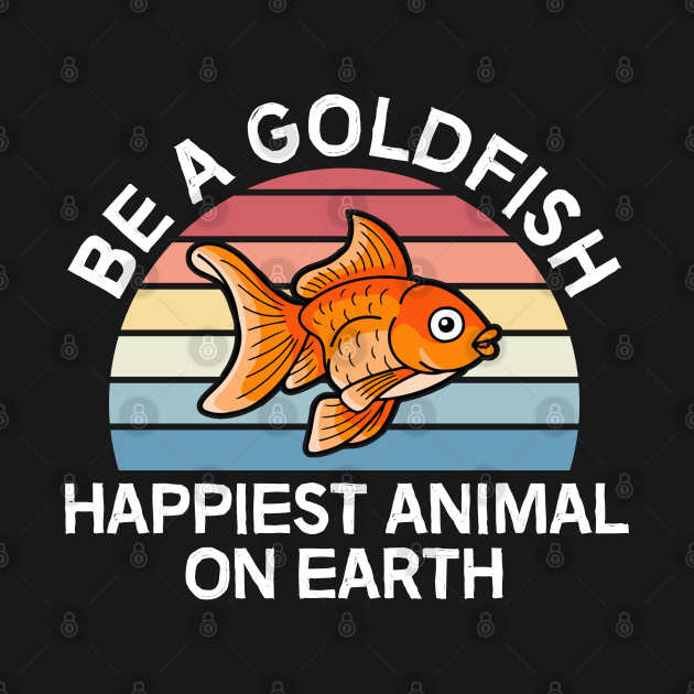 Be A Goldfish Happiest Animal On Earth
