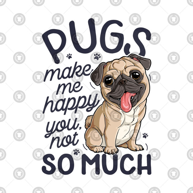 Pugs Make Me Happy You Not So Much T shirt Pug Dog lover
