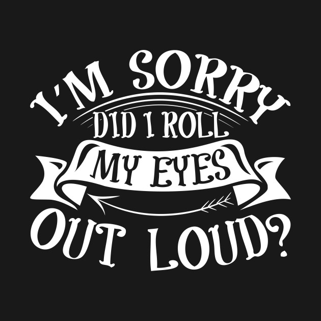 ea83a81c Funny Saying T-Shirt I'm Sorry Did I Roll My Eyes Out Loud? - Funny ...
