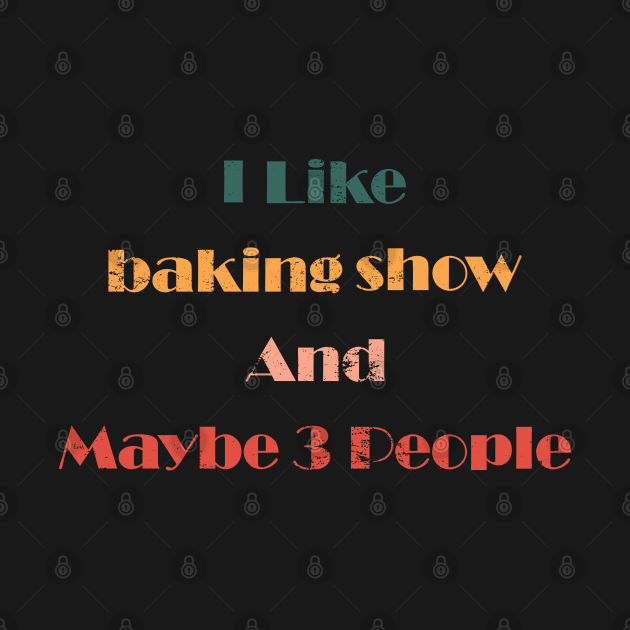 i like baking show and maybe 3 people