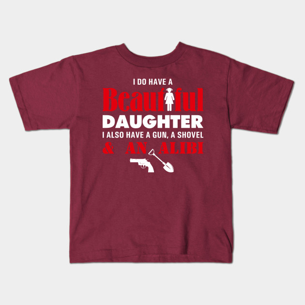 FATHERS I HAVE A BEAUTIFUL DAUGHTER GUN FUNNY DAD/'S T-SHIRT SHOVEL /& ALIBI