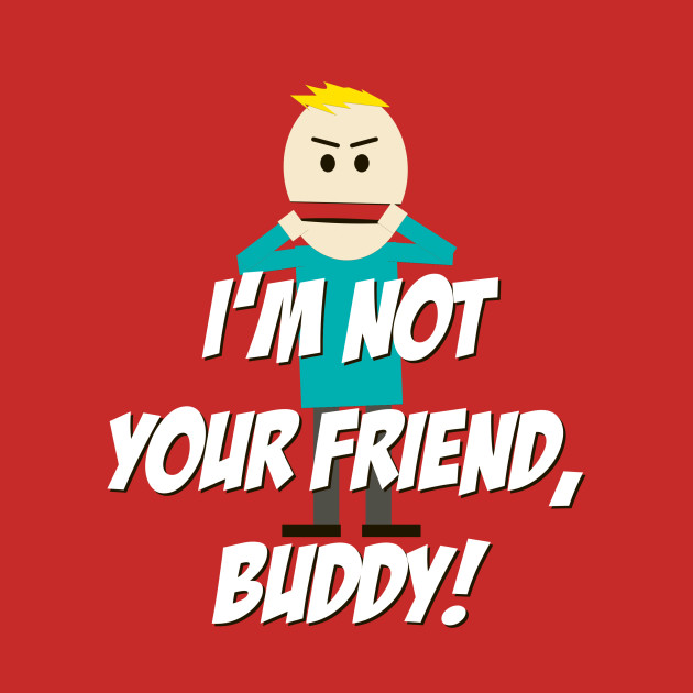 Image result for im not your friend buddy