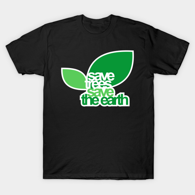 SAVE TREES SAVE THE EARTH T-Shirt