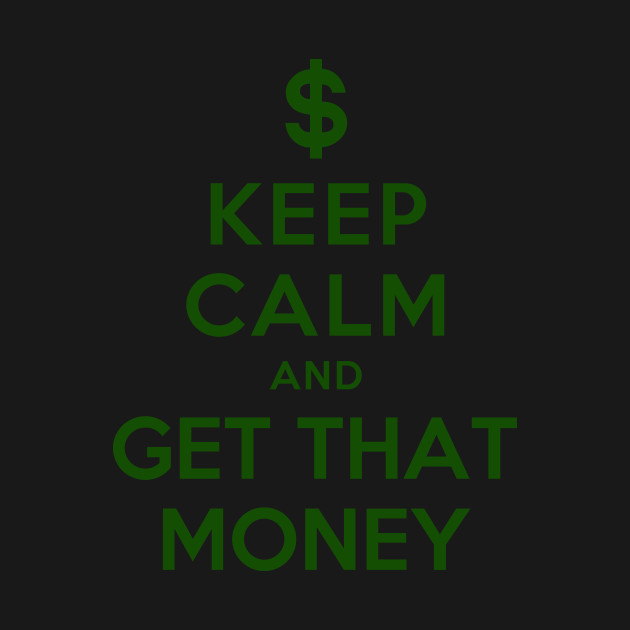 KEEP CALM AND GET THAT MONEY