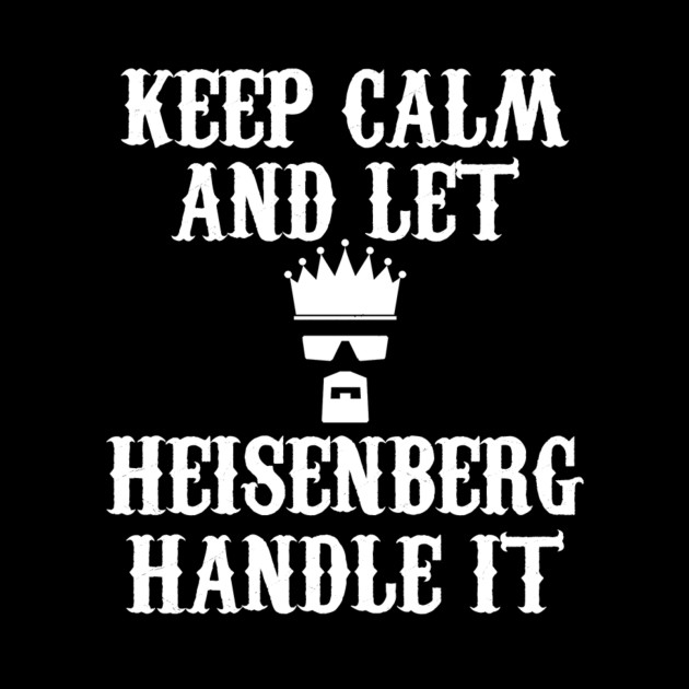 KEEP CALM AND LET HEISENBERG HANDLE IT