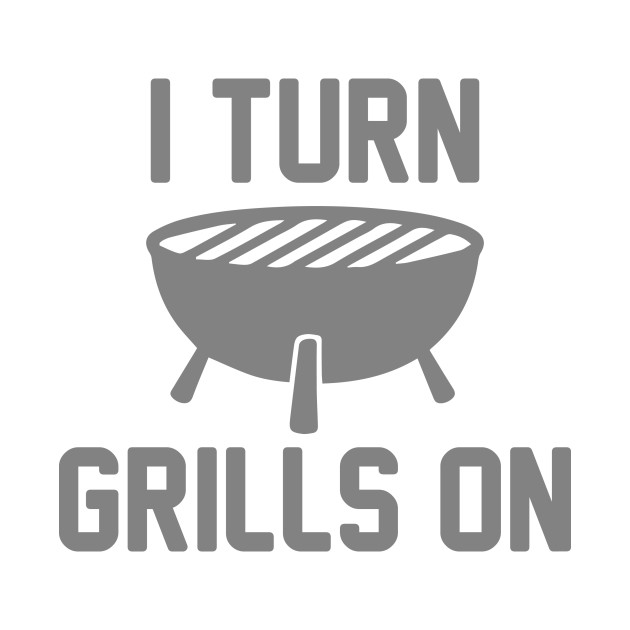 392860fcd9 I Turn Grills On - I Turn Grills On - T-Shirt | TeePublic