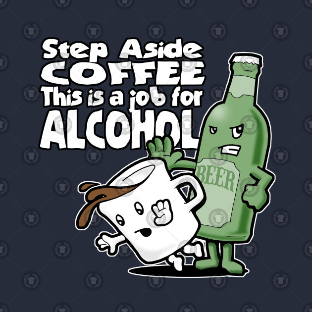 c762841ee Step Aside Coffee, This Is a Job for Alcohol - Alcoholic - T-Shirt ...