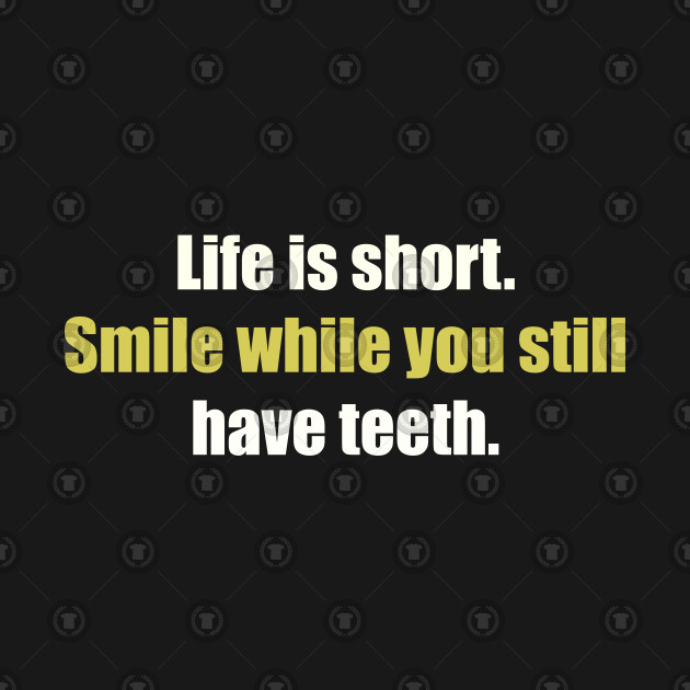 Life is short. Smile while you still have teeth | funny quote