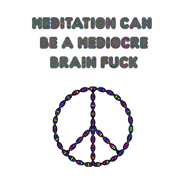 Meditation Can Be A Mediocre Brain Fuck.
