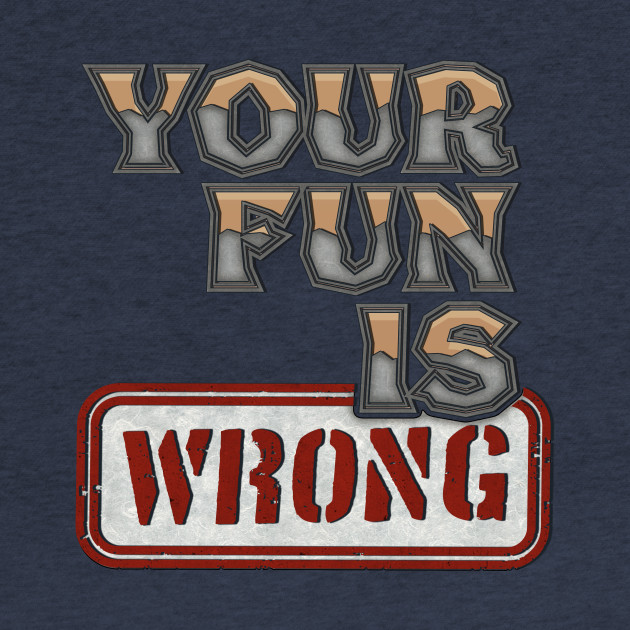 Nerdy Tee - Your Fun is WRONG