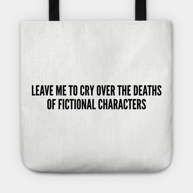 Reader - Leave Me To Cry Over The Deaths Of Fictional Characters - Funny  Joke Statement Humor Slogan