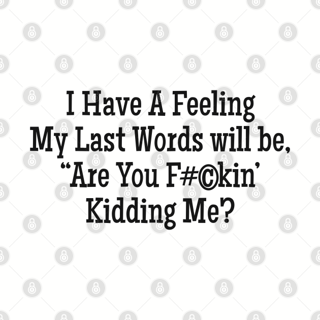 """I Have A Feeling My Last words will be, """"Are you F#©kin' Kidding Me?"""