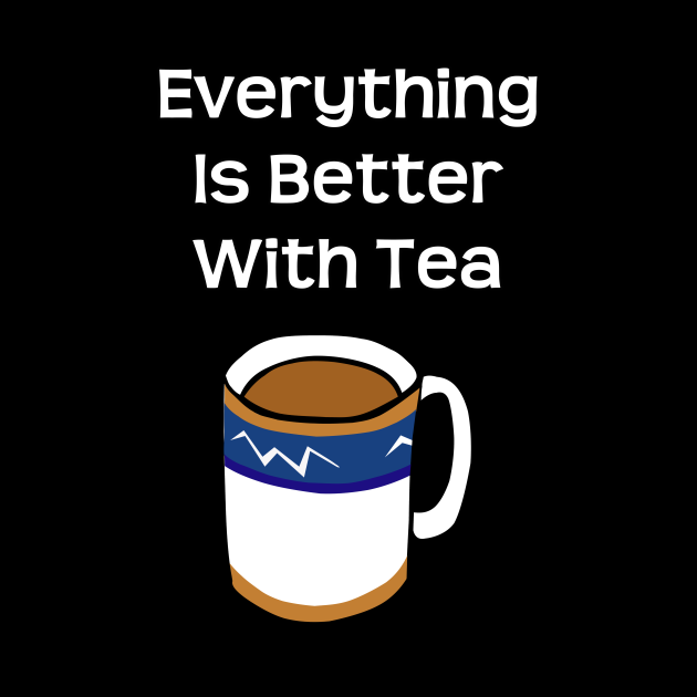 Everything Is Better With Tea