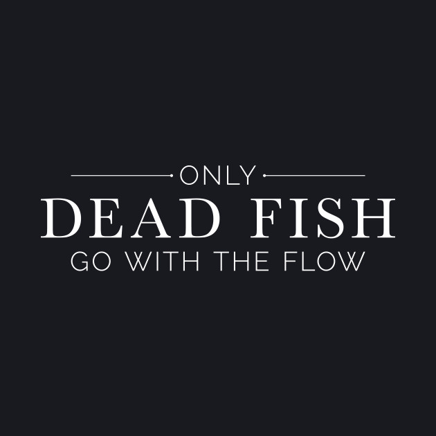 """Only Dead Fish Go With The Flow"" in white text"