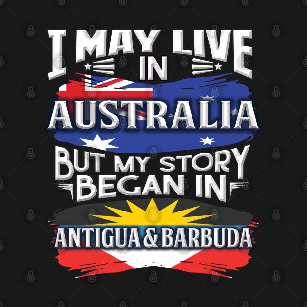 I May Live In Australia But My Story Began In Antigua & Barbuda - Gift For Antiguan & Barbudan With Antiguan & Barbudan Flag Heritage Roots From Antigua & Barbuda