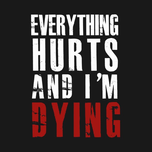 Everything Hurts And I'm Dying Quotes Everything Hurts And Im Fascinating Quotes About Dying