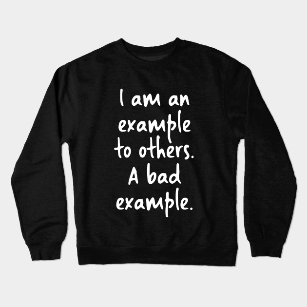 b7ecbb9be17c I am an example to others. A bad example. - Funny Phrases - Crewneck ...