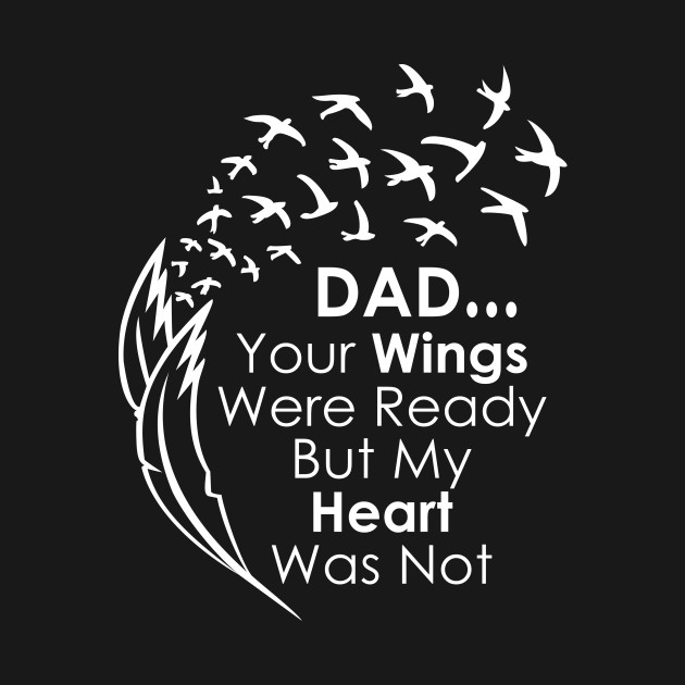 Dad…Your Wings Were Ready But My Heart Was Not T Shirt