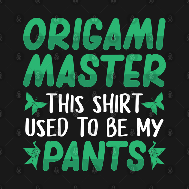 origami master - this shirt used to be my pants