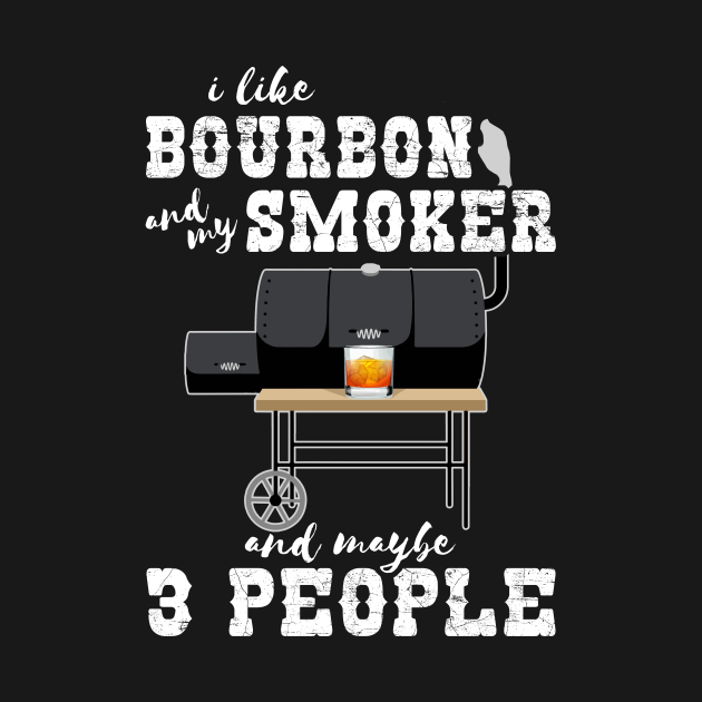 I Like Bourbon And My Smoker And Maybe 3 People - Funny BBQ
