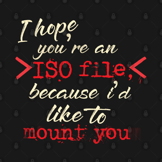 I hope you're an ISO file because I'd like to mount you